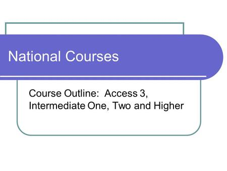 National Courses Course Outline: Access 3, Intermediate One, Two and Higher.