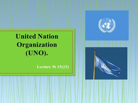 Lecture № 15(23). The United Nations is an international organization founded in 1945 after the Second World War by 51 countries committed to maintaining.