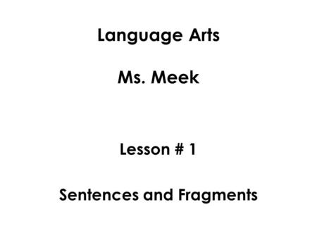 Language Arts Ms. Meek Lesson # 1 Sentences and Fragments.