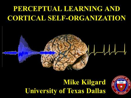 PERCEPTUAL LEARNING AND CORTICAL SELF-ORGANIZATION Mike Kilgard University of Texas Dallas.