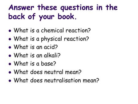 Answer these questions in the back of your book. What is a chemical reaction? What is a physical reaction? What is an acid? What is an alkali? What is.