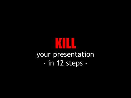 your presentation - in 12 steps - KILL 1 – Completely ignore who is your audience.