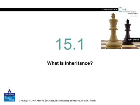 Copyright © 2009 Pearson Education, Inc. Publishing as Pearson Addison-Wesley What Is Inheritance? 15.1.