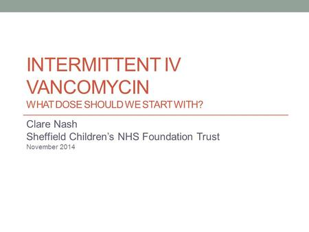 INTERMITTENT IV VANCOMYCIN WHAT DOSE SHOULD WE START WITH? Clare Nash Sheffield Children's NHS Foundation Trust November 2014.