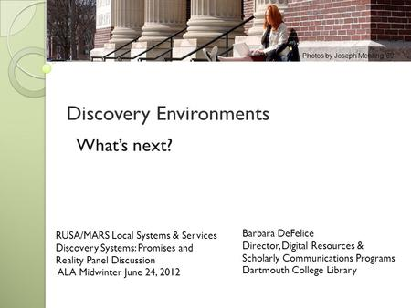 Discovery Environments Barbara DeFelice Director, Digital Resources & Scholarly Communications Programs Dartmouth College Library RUSA/MARS Local Systems.