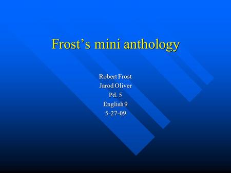 Frost's mini anthology Robert Frost Jarod Oliver Pd. 5 English 9 5-27-09.