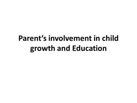Parent's involvement in child growth and Education.