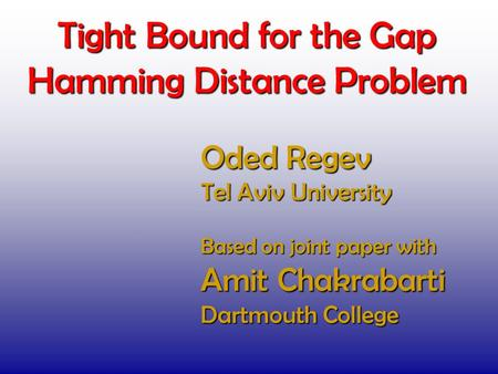 Tight Bound for the Gap Hamming Distance Problem Oded Regev Tel Aviv University TexPoint fonts used in EMF. Read the TexPoint manual before you delete.