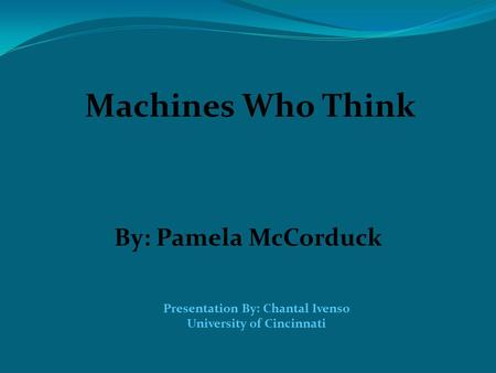 Machines Who Think By: Pamela McCorduck Presentation By: Chantal Ivenso University of Cincinnati.