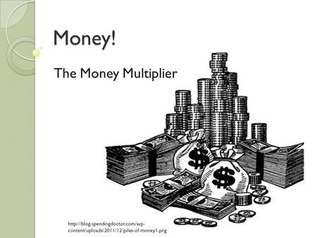 Money! The Money Multiplier  content/uploads/2011/12/piles-of-money1.png.