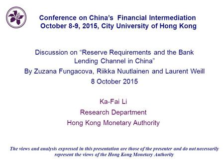"1 Conference on China's Financial Intermediation October 8-9, 2015, City University of Hong Kong Discussion on ""Reserve Requirements and the Bank Lending."