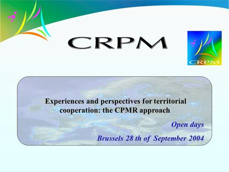 Open days Brussels 28 th of September 2004 Experiences and perspectives for territorial cooperation: the CPMR approach Experiences and perspectives for.