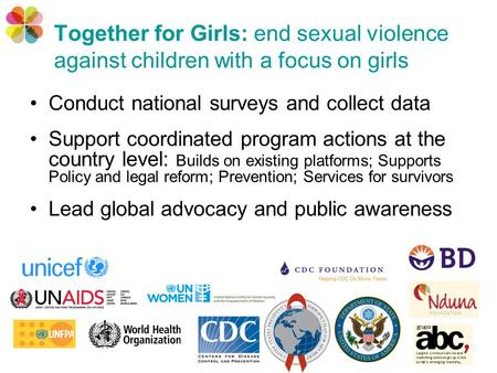 Together for Girls: end sexual violence against children with a focus on girls Conduct national surveys and collect data Support coordinated program actions.