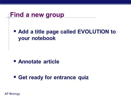 AP Biology Find a new group  Add a title page called EVOLUTION to your notebook  Annotate article  Get ready for entrance quiz.