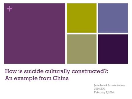+ How is suicide culturally constructed?: An example from China June Lam & Juveria Zaheer 2016 IDC February 6, 2016.