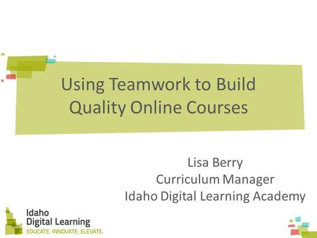 Using Teamwork to Build Quality Online Courses Lisa Berry Curriculum Manager Idaho Digital Learning Academy.