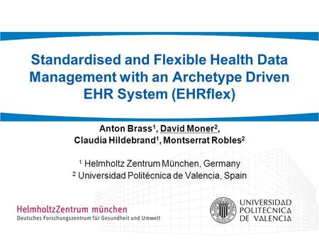 Standardised and Flexible Health Data Management with an Archetype Driven EHR System (EHRflex) Anton Brass 1, David Moner 2, Claudia Hildebrand 1, Montserrat.