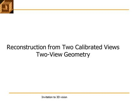 Invitation to 3D vision Reconstruction from Two Calibrated Views Two-View Geometry.