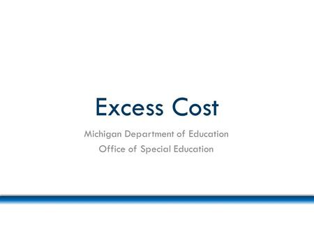 Excess Cost Michigan Department of Education Office of Special Education.