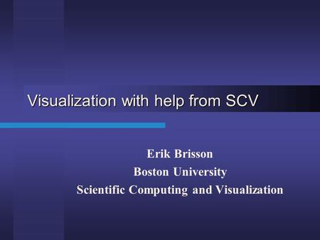 Visualization with help from SCV Erik Brisson Boston University Scientific Computing and Visualization.