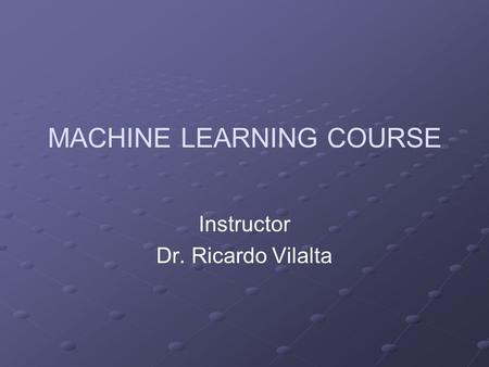 MACHINE LEARNING COURSE Instructor Dr. Ricardo Vilalta.