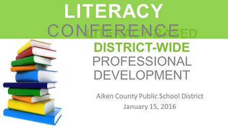 LITERACY-BASED DISTRICT-WIDE PROFESSIONAL DEVELOPMENT Aiken County Public School District January 15, 2016 LEADERS IN LITERACY CONFERENCE.