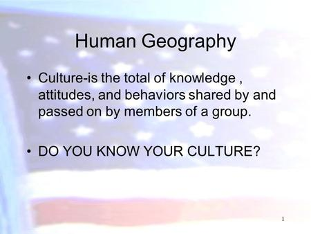 Human Geography Culture-is the total of knowledge, attitudes, and behaviors shared by and passed on by members of a group. DO YOU KNOW YOUR CULTURE? 1.