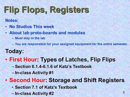 Flip Flops, Registers Today: First Hour: Types of Latches, Flip Flips