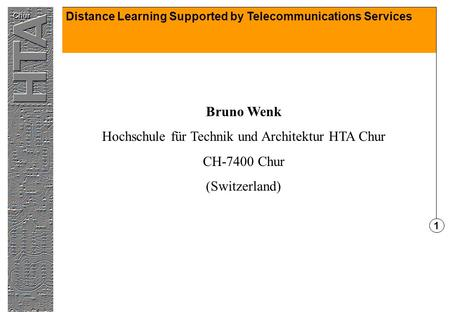 Distance Learning Supported by Telecommunications Services 1 Bruno Wenk Hochschule für Technik und Architektur HTA Chur CH-7400 Chur (Switzerland)