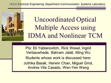 Uncoordinated Optical Multiple Access using IDMA and Nonlinear TCM PIs: Eli Yablanovitch, Rick Wesel, Ingrid Verbauwhede, Bahram Jalali, Ming Wu Students.