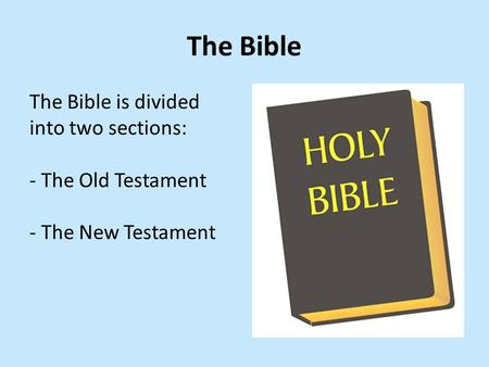 The Bible The Bible is divided into two sections: - The Old Testament - The New Testament.