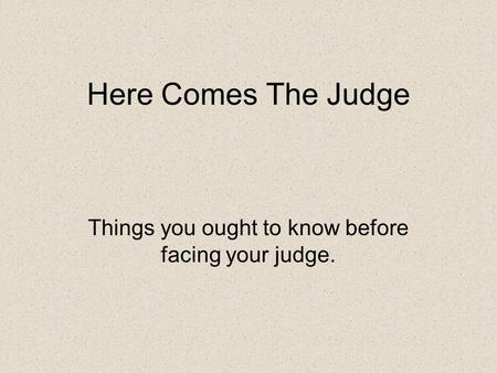 Here Comes The Judge Things you ought to know before facing your judge.
