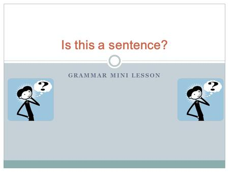 GRAMMAR MINI LESSON Is this a sentence?. A sentence has a subject and a verb (a doer and an action) He kicked. She ate. We kissed. They laughed. The shortest.