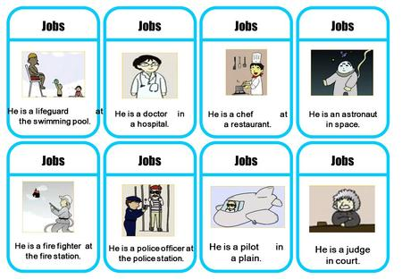 Jobs He is a judge in court. He is a pilot in a plain. He is a police officer at the police station. He is a fire fighter at the fire station. He is a.