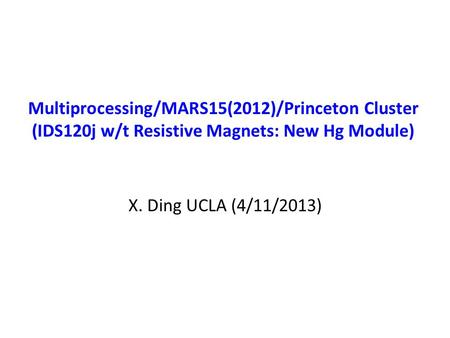 Multiprocessing/MARS15(2012)/Princeton Cluster (IDS120j w/t Resistive Magnets: New Hg Module) X. Ding UCLA (4/11/2013)