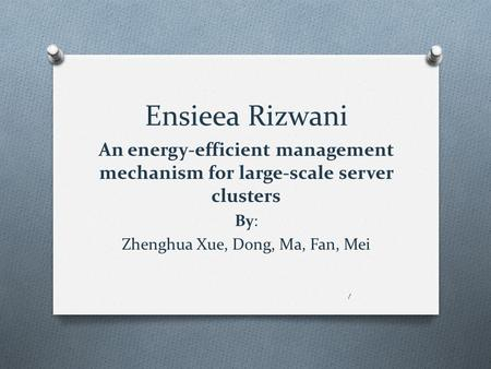 Ensieea Rizwani An energy-efficient management mechanism for large-scale server clusters By: Zhenghua Xue, Dong, Ma, Fan, Mei 1.
