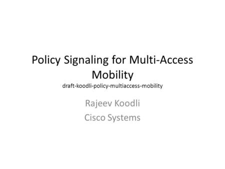 Policy Signaling for Multi-Access Mobility draft-koodli-policy-multiaccess-mobility Rajeev Koodli Cisco Systems.