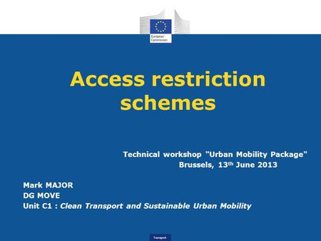Transport Access restriction schemes Technical workshop Urban Mobility Package Brussels, 13 th June 2013 Mark MAJOR DG MOVE Unit C1 : Clean Transport.