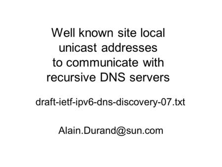Well known site local unicast addresses to communicate with recursive DNS servers draft-ietf-ipv6-dns-discovery-07.txt