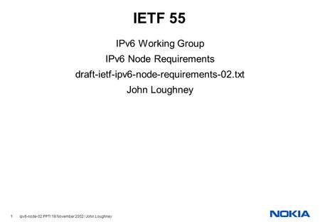 1 ipv6-node-02.PPT/ 18 November 2002 / John Loughney IETF 55 IPv6 Working Group IPv6 Node Requirements draft-ietf-ipv6-node-requirements-02.txt John Loughney.