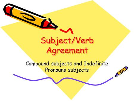 Subject/Verb Agreement Compound subjects and Indefinite Pronouns subjects.