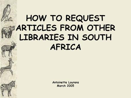 HOW TO REQUEST ARTICLES FROM OTHER LIBRARIES IN SOUTH AFRICA Antoinette Lourens March 2005.