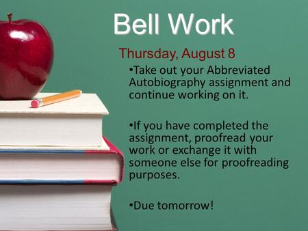 Bell Work Take out your Abbreviated Autobiography assignment and continue working on it. If you have completed the assignment, proofread your work or exchange.