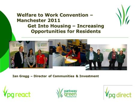 Welfare to Work Convention – Manchester 2011 Get Into Housing – Increasing Opportunities for Residents Ian Gregg – Director of Communities & Investment.