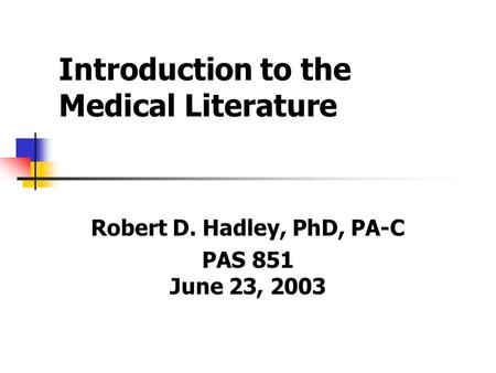 Introduction to the Medical Literature Robert D. Hadley, PhD, PA-C PAS 851 June 23, 2003.