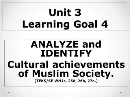 Unit 3 Learning Goal 4 ANALYZE and IDENTIFY Cultural achievements of Muslim Society. (TEKS/SE WH1c, 25d, 26b, 27a.)