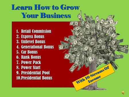 Learn How to Grow Your Business With 10 Streams Of Income 1.Retail Commission 2.Express Bonus 3.Unilevel Bonus 4.Generational Bonus 5.Car Bonus 6.Rank.