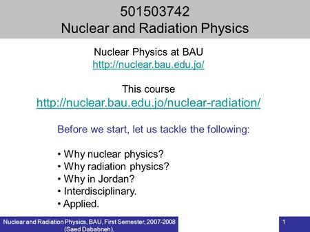 Nuclear and Radiation Physics, BAU, First Semester, 2007-2008 (Saed Dababneh). 1 501503742 Nuclear and Radiation Physics Before we start, let us tackle.