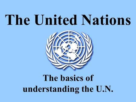 The United Nations The basics of understanding the U.N.