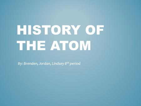 HISTORY OF THE ATOM By: Brenden, Jordan, Lindsey 8 th period.